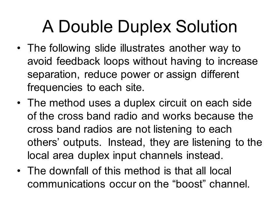 A Double Duplex Solution The following slide illustrates another way to avoid feedback loops without having to increase separation, reduce power or assign different frequencies to each site.