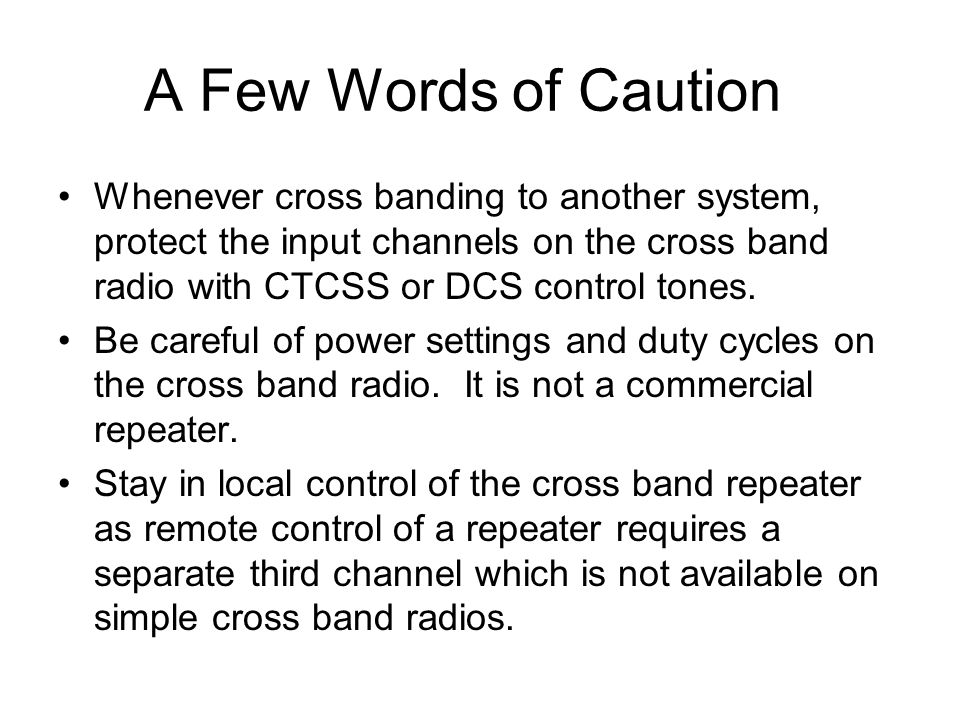 A Few Words of Caution Whenever cross banding to another system, protect the input channels on the cross band radio with CTCSS or DCS control tones. B