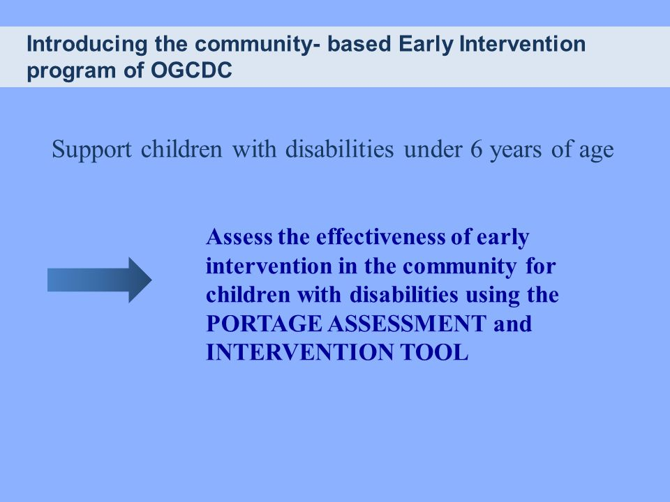 Introducing the community- based Early Intervention program of OGCDC Support children with disabilities under 6 years of age Assess the effectiveness of early intervention in the community for children with disabilities using the PORTAGE ASSESSMENT and INTERVENTION TOOL