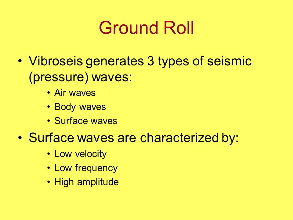 Ground Roll Vibroseis generates 3 types of seismic (pressure) waves: Air waves Body waves Surface waves Surface waves are characterized by: Low velocity Low frequency High amplitude