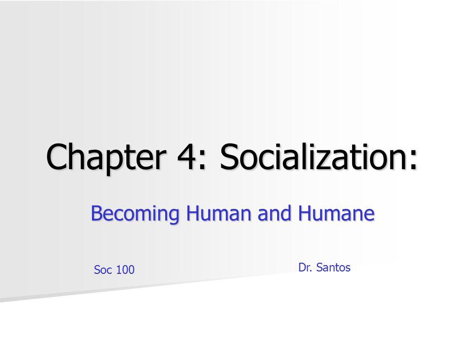 Chapter 4: Socialization: Becoming Human and Humane Soc 100 Dr. Santos
