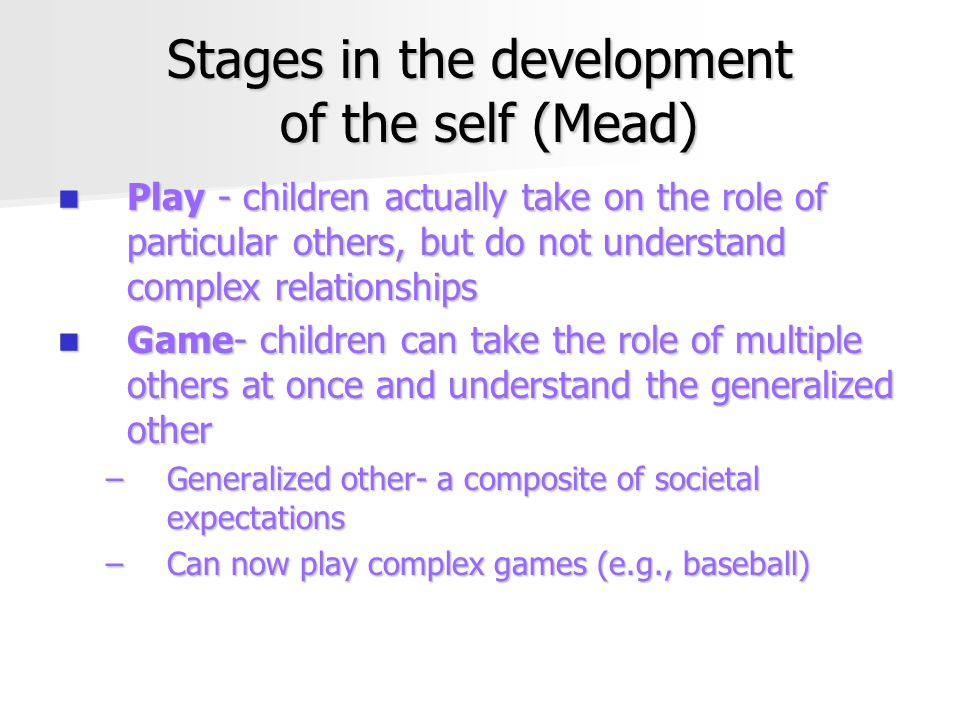 Stages in the development of the self (Mead) Play - children actually take on the role of particular others, but do not understand complex relationships Play - children actually take on the role of particular others, but do not understand complex relationships Game- children can take the role of multiple others at once and understand the generalized other Game- children can take the role of multiple others at once and understand the generalized other –Generalized other- a composite of societal expectations –Can now play complex games (e.g., baseball)