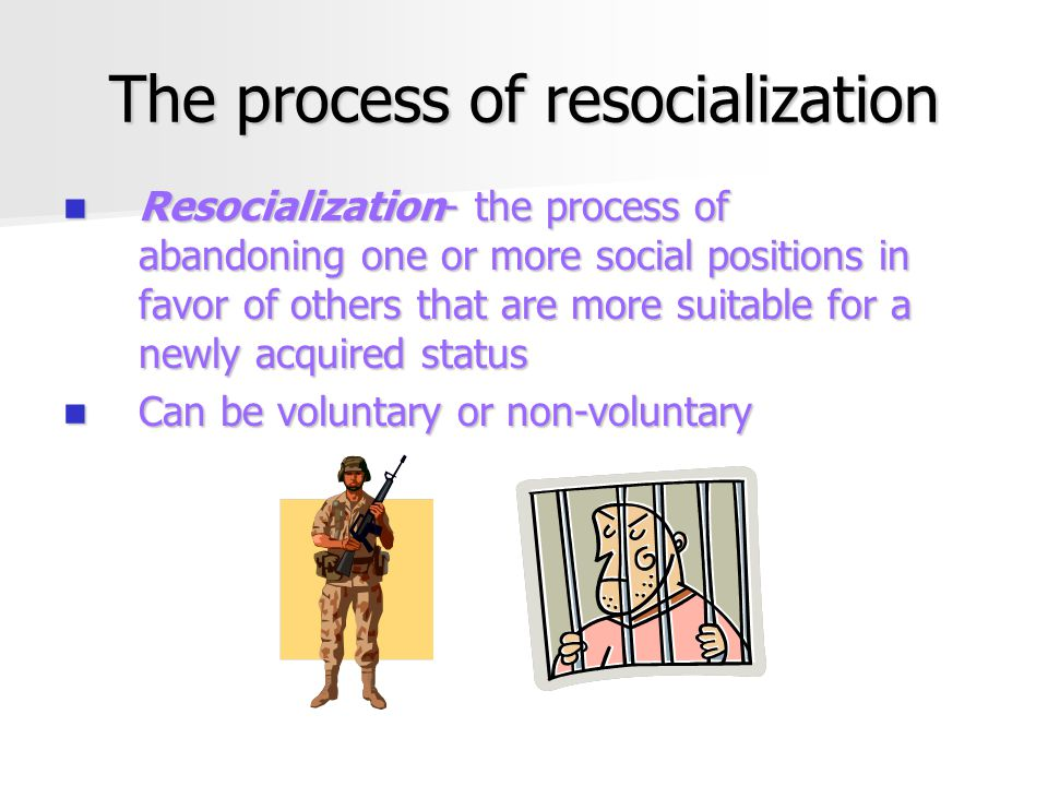 The process of resocialization Resocialization- the process of abandoning one or more social positions in favor of others that are more suitable for a newly acquired status Resocialization- the process of abandoning one or more social positions in favor of others that are more suitable for a newly acquired status Can be voluntary or non-voluntary Can be voluntary or non-voluntary