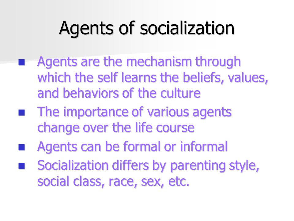 Agents of socialization Agents are the mechanism through which the self learns the beliefs, values, and behaviors of the culture Agents are the mechanism through which the self learns the beliefs, values, and behaviors of the culture The importance of various agents change over the life course The importance of various agents change over the life course Agents can be formal or informal Agents can be formal or informal Socialization differs by parenting style, social class, race, sex, etc.