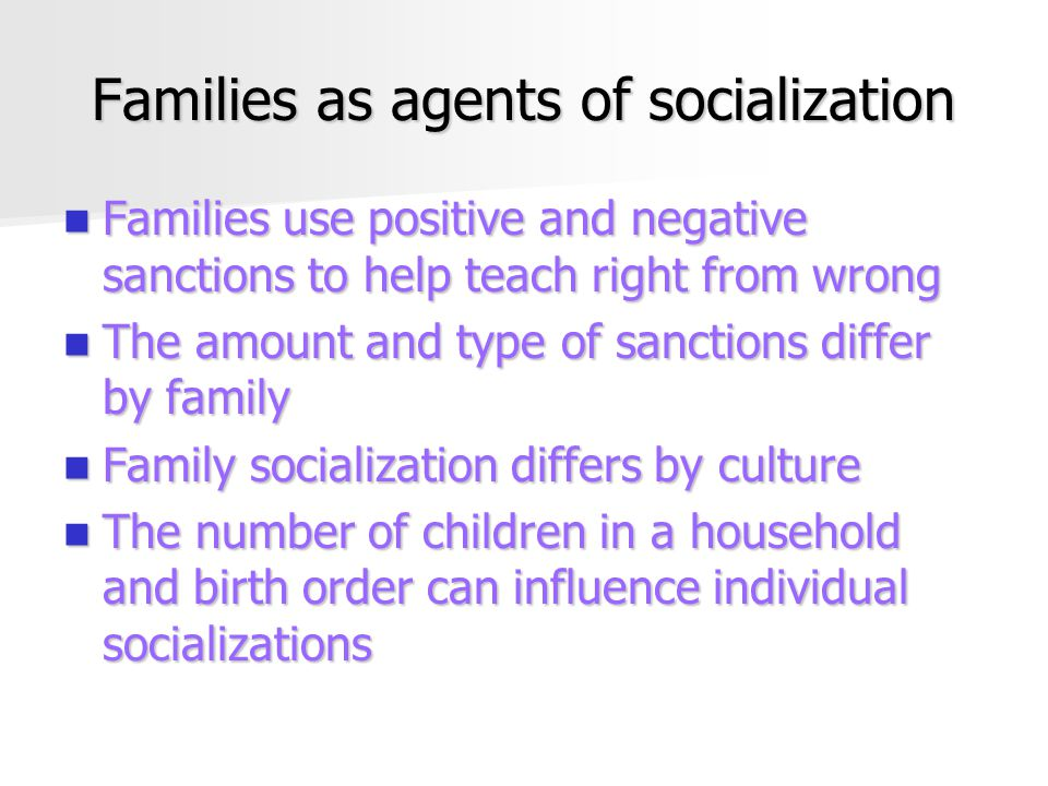 Families as agents of socialization Families use positive and negative sanctions to help teach right from wrong Families use positive and negative sanctions to help teach right from wrong The amount and type of sanctions differ by family The amount and type of sanctions differ by family Family socialization differs by culture Family socialization differs by culture The number of children in a household and birth order can influence individual socializations The number of children in a household and birth order can influence individual socializations