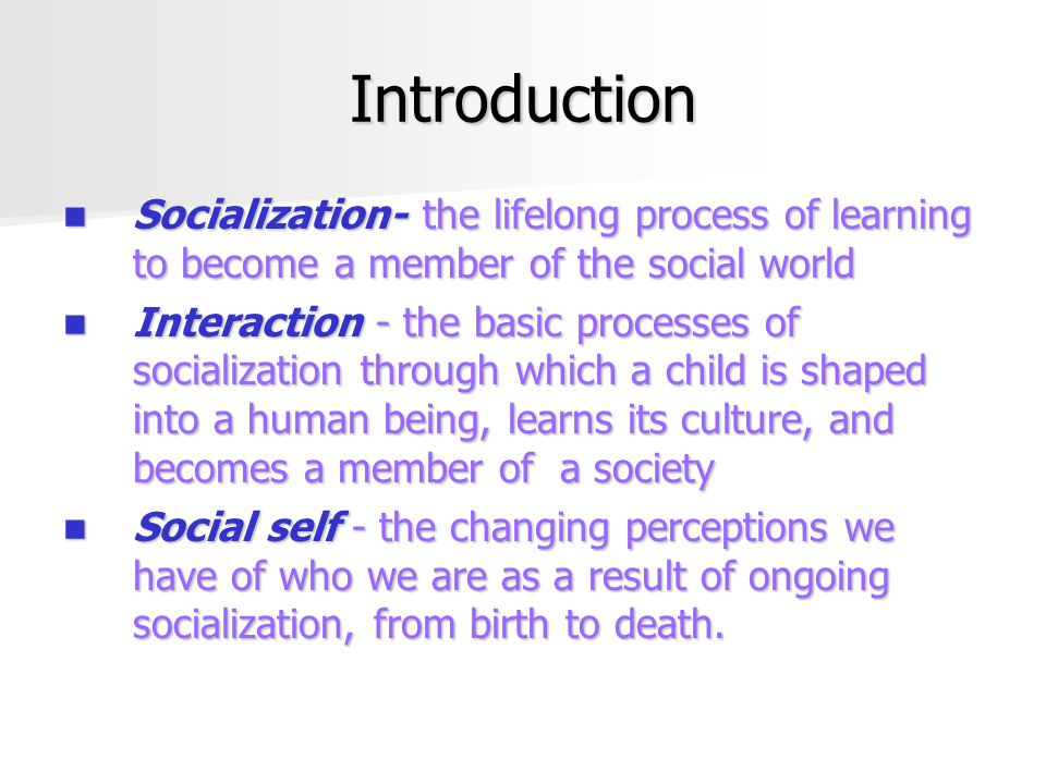 Introduction Socialization- the lifelong process of learning to become a member of the social world Socialization- the lifelong process of learning to become a member of the social world Interaction - the basic processes of socialization through which a child is shaped into a human being, learns its culture, and becomes a member of a society Interaction - the basic processes of socialization through which a child is shaped into a human being, learns its culture, and becomes a member of a society Social self - the changing perceptions we have of who we are as a result of ongoing socialization, from birth to death.