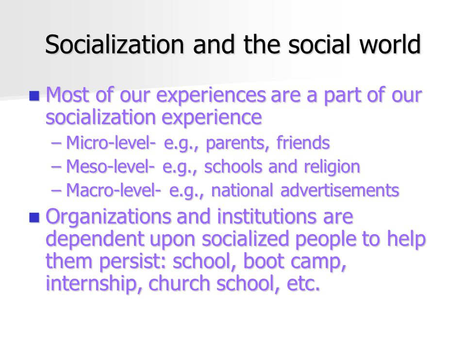 Socialization and the social world Most of our experiences are a part of our socialization experience Most of our experiences are a part of our socialization experience –Micro-level- e.g., parents, friends –Meso-level- e.g., schools and religion –Macro-level- e.g., national advertisements Organizations and institutions are dependent upon socialized people to help them persist: school, boot camp, internship, church school, etc.