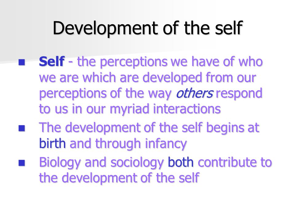 Development of the self Self - the perceptions we have of who we are which are developed from our perceptions of the way others respond to us in our myriad interactions Self - the perceptions we have of who we are which are developed from our perceptions of the way others respond to us in our myriad interactions The development of the self begins at birth and through infancy The development of the self begins at birth and through infancy Biology and sociology both contribute to the development of the self Biology and sociology both contribute to the development of the self