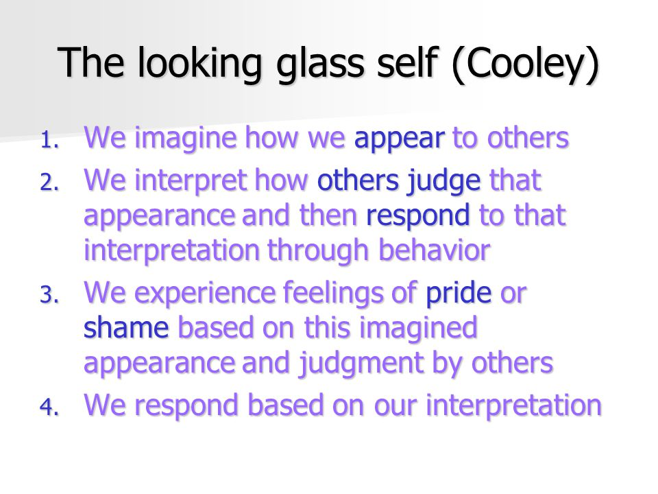 The looking glass self (Cooley) 1.We imagine how we appear to others 2.