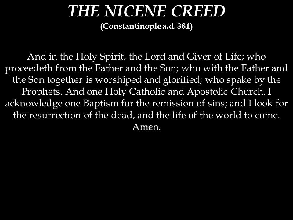 THE NICENE CREED (Constantinople a.d. 381) And in the Holy Spirit, the Lord and Giver of Life; who proceedeth from the Father and the Son; who with th