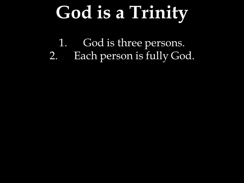 God is a Trinity 1.God is three persons. 2.Each person is fully God.