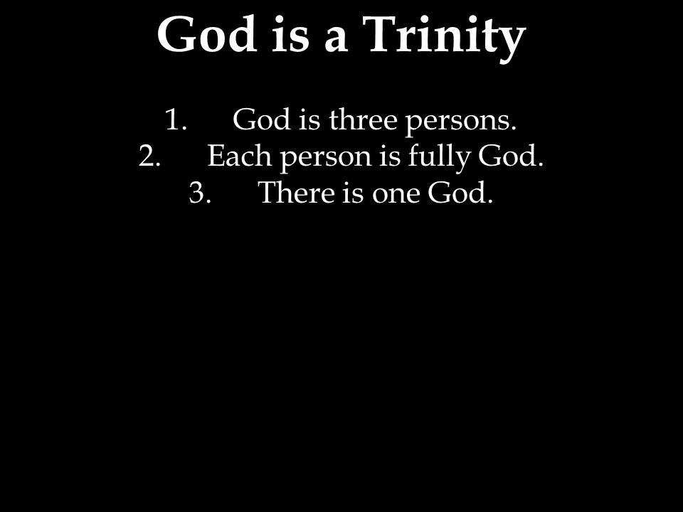 God is a Trinity 1.God is three persons. 2.Each person is fully God. 3.There is one God.