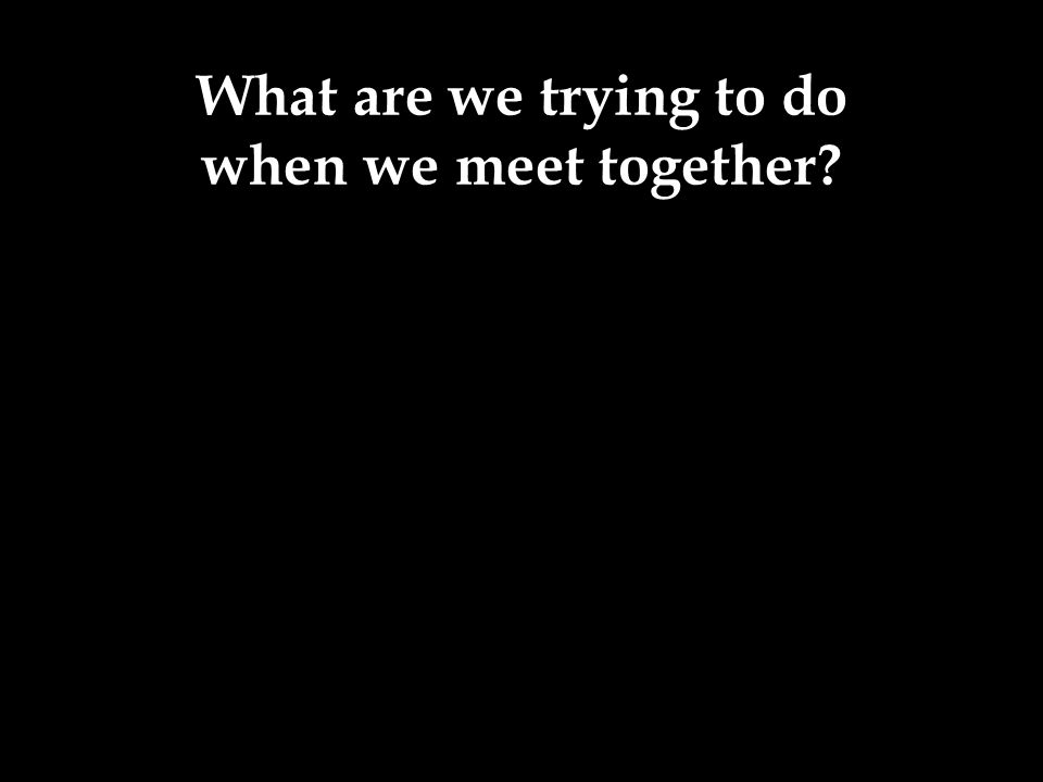 What are we trying to do when we meet together?
