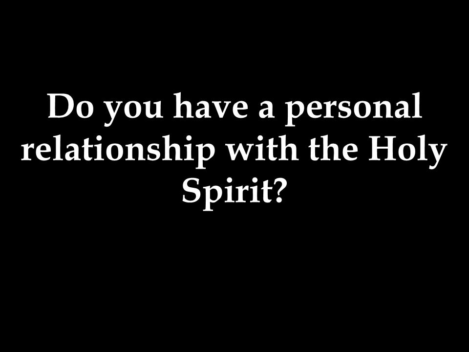 Do you have a personal relationship with the Holy Spirit?