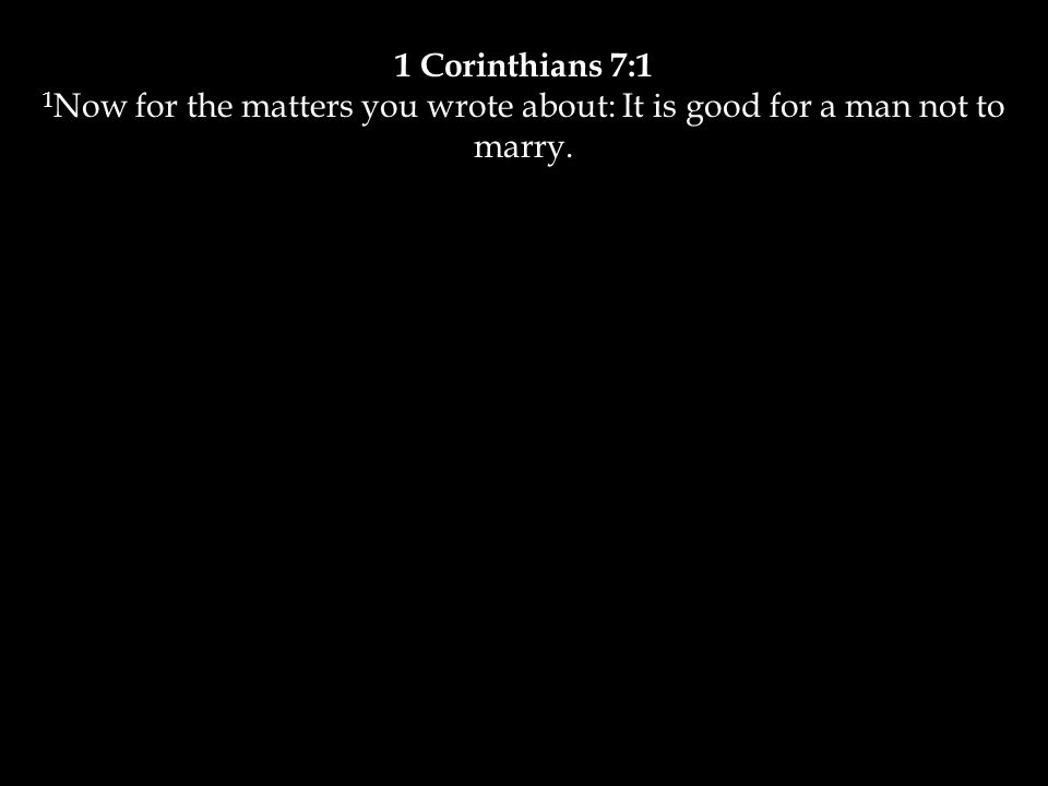 1 Corinthians 7:1 1 Now for the matters you wrote about: It is good for a man not to marry.