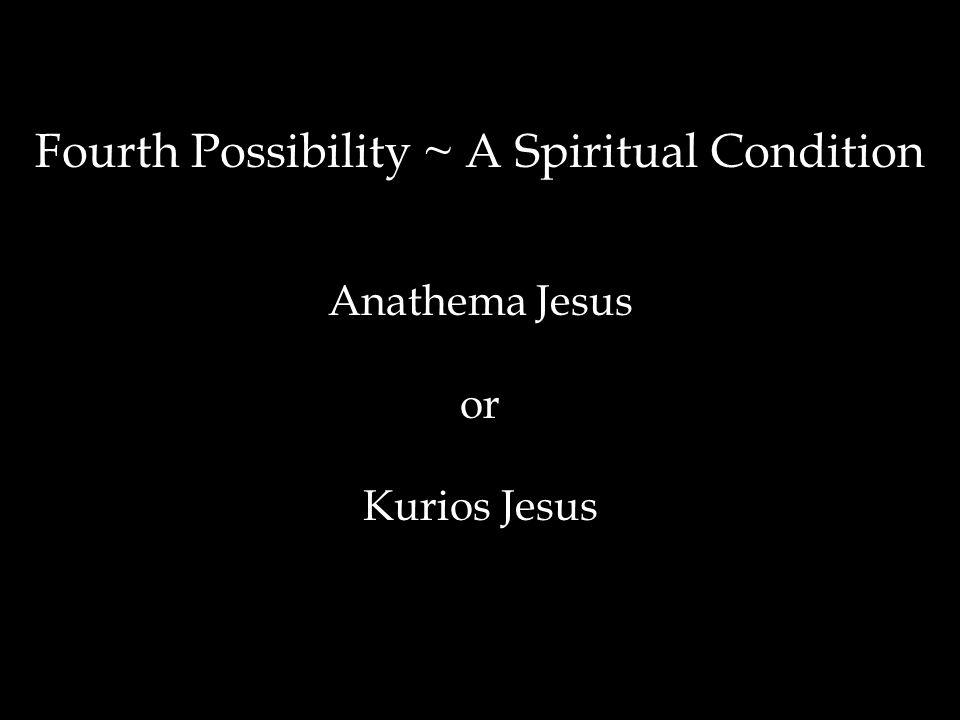 Fourth Possibility ~ A Spiritual Condition Anathema Jesus or Kurios Jesus