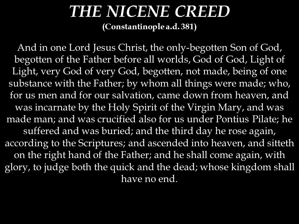 THE NICENE CREED (Constantinople a.d. 381) And in one Lord Jesus Christ, the only-begotten Son of God, begotten of the Father before all worlds, God o