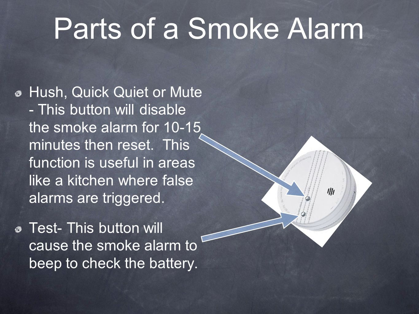 Parts of a Smoke Alarm Hush, Quick Quiet or Mute - This button will disable the smoke alarm for 10-15 minutes then reset. This function is useful in a