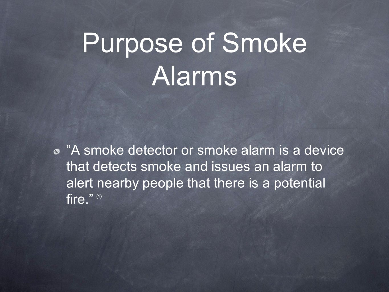 Purpose of Smoke Alarms A smoke detector or smoke alarm is a device that detects smoke and issues an alarm to alert nearby people that there is a potential fire. (1)