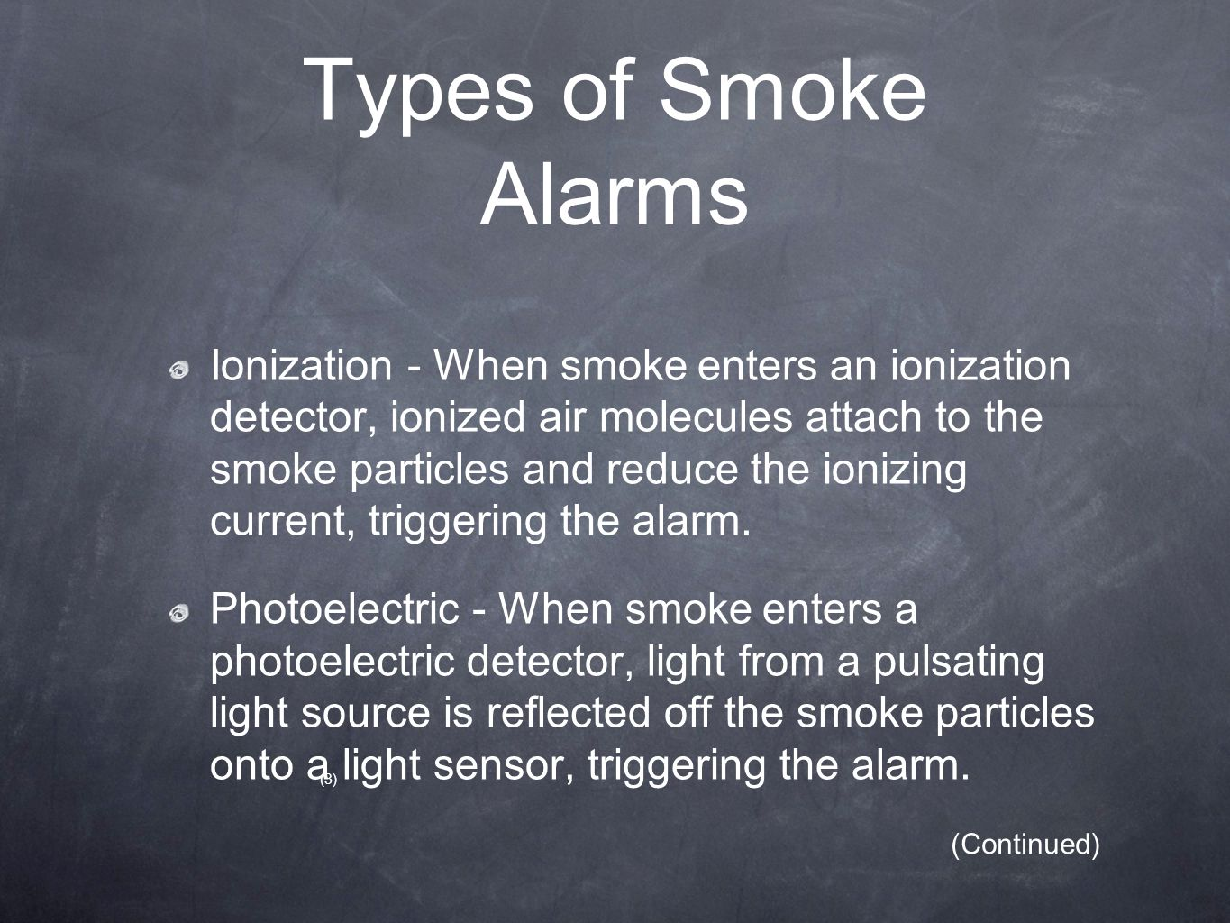 Types of Smoke Alarms Ionization - When smoke enters an ionization detector, ionized air molecules attach to the smoke particles and reduce the ionizi