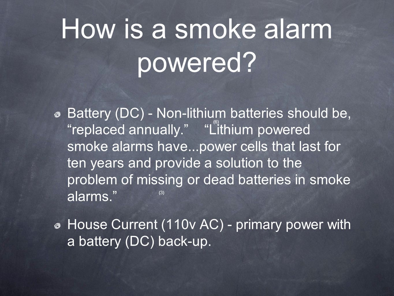 "How is a smoke alarm powered? Battery (DC) - Non-lithium batteries should be, ""replaced annually."" ""Lithium powered smoke alarms have...power cells th"