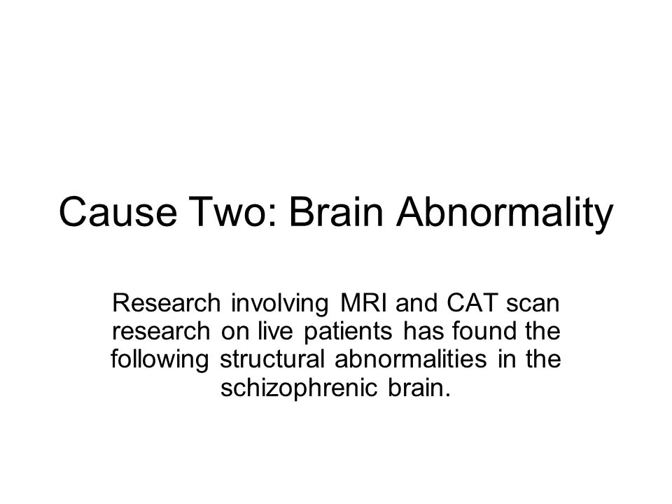 Cause Two: Brain Abnormality Research involving MRI and CAT scan research on live patients has found the following structural abnormalities in the sch