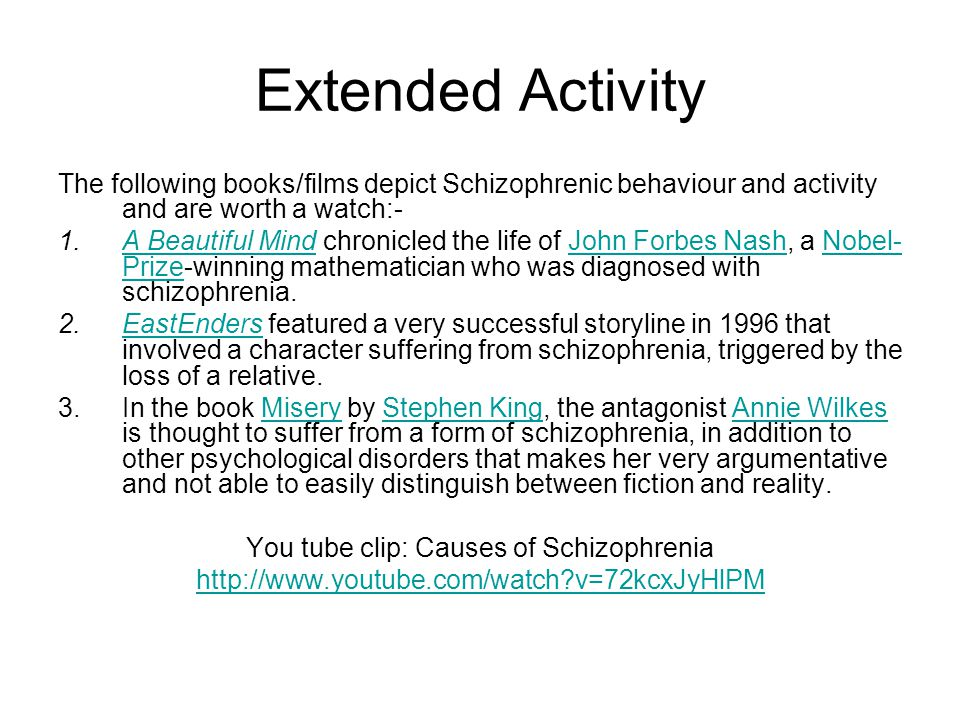 Extended Activity The following books/films depict Schizophrenic behaviour and activity and are worth a watch:- 1.A Beautiful Mind chronicled the life of John Forbes Nash, a Nobel- Prize-winning mathematician who was diagnosed with schizophrenia.A Beautiful MindJohn Forbes NashNobel- Prize 2.EastEnders featured a very successful storyline in 1996 that involved a character suffering from schizophrenia, triggered by the loss of a relative.EastEnders 3.In the book Misery by Stephen King, the antagonist Annie Wilkes is thought to suffer from a form of schizophrenia, in addition to other psychological disorders that makes her very argumentative and not able to easily distinguish between fiction and reality.MiseryStephen KingAnnie Wilkes You tube clip: Causes of Schizophrenia http://www.youtube.com/watch v=72kcxJyHlPM