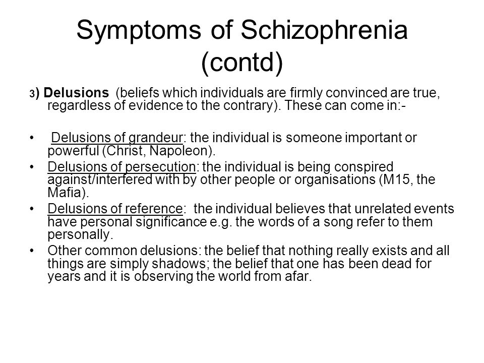 Symptoms of Schizophrenia (contd) 3 ) Delusions (beliefs which individuals are firmly convinced are true, regardless of evidence to the contrary).