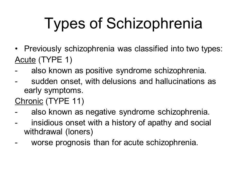 Types of Schizophrenia Previously schizophrenia was classified into two types: Acute (TYPE 1) - also known as positive syndrome schizophrenia. - sudde