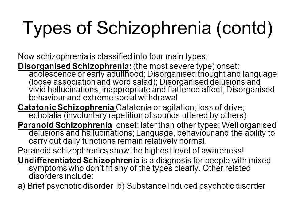 Types of Schizophrenia (contd) Now schizophrenia is classified into four main types: Disorganised Schizophrenia: (the most severe type) onset: adolescence or early adulthood; Disorganised thought and language (loose association and word salad); Disorganised delusions and vivid hallucinations, inappropriate and flattened affect; Disorganised behaviour and extreme social withdrawal Catatonic Schizophrenia Catatonia or agitation; loss of drive; echolalia (involuntary repetition of sounds uttered by others) Paranoid Schizophrenia onset: later than other types; Well organised delusions and hallucinations; Language, behaviour and the ability to carry out daily functions remain relatively normal.