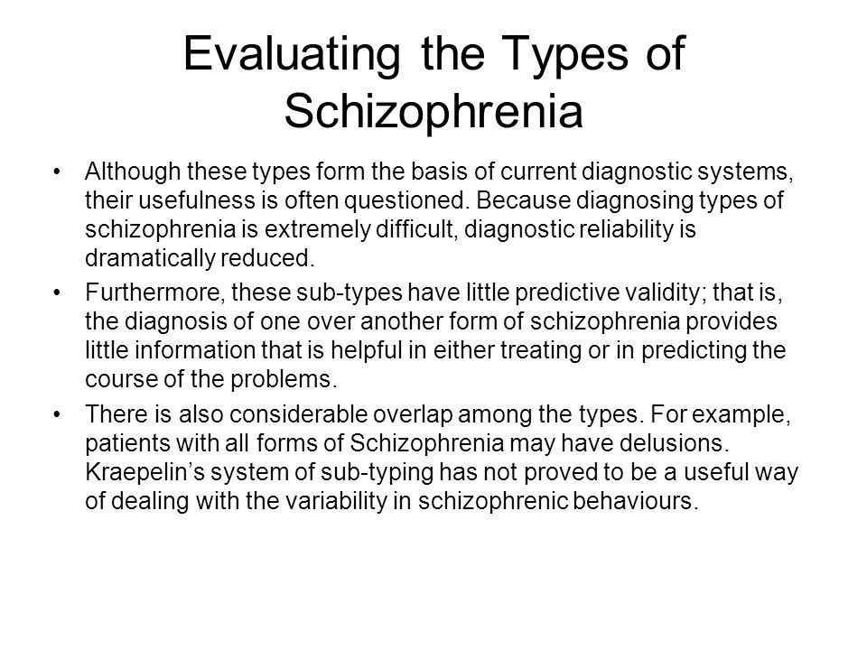 Evaluating the Types of Schizophrenia Although these types form the basis of current diagnostic systems, their usefulness is often questioned. Because