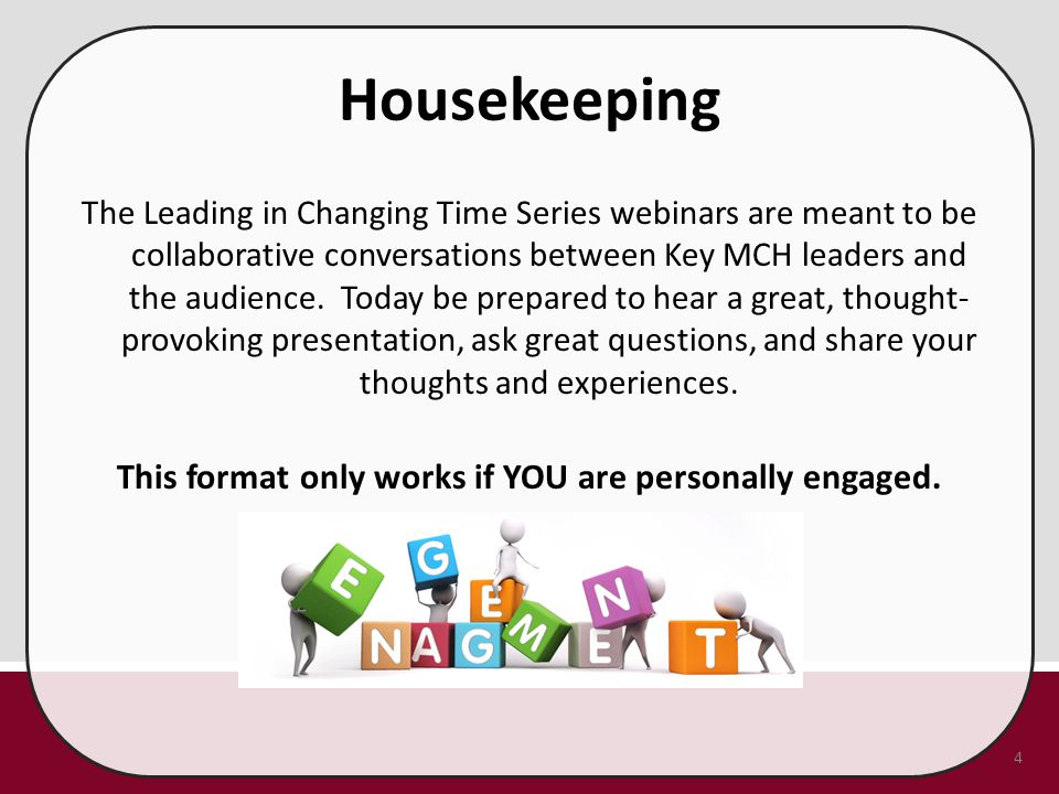 Housekeeping The Leading in Changing Time Series webinars are meant to be collaborative conversations between Key MCH leaders and the audience. Today