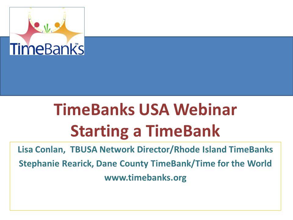 TimeBanks USA Webinar Starting a TimeBank Lisa Conlan, TBUSA Network Director/Rhode Island TimeBanks Stephanie Rearick, Dane County TimeBank/Time for the World www.timebanks.org
