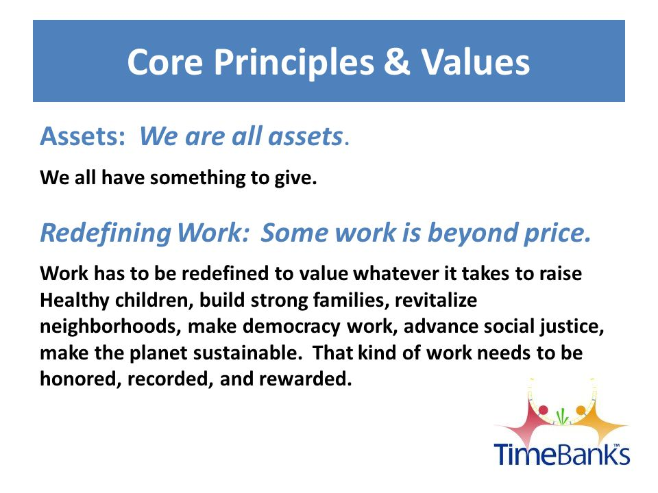 Core Principles & Values Reciprocity: Helping works better as a two-way street.