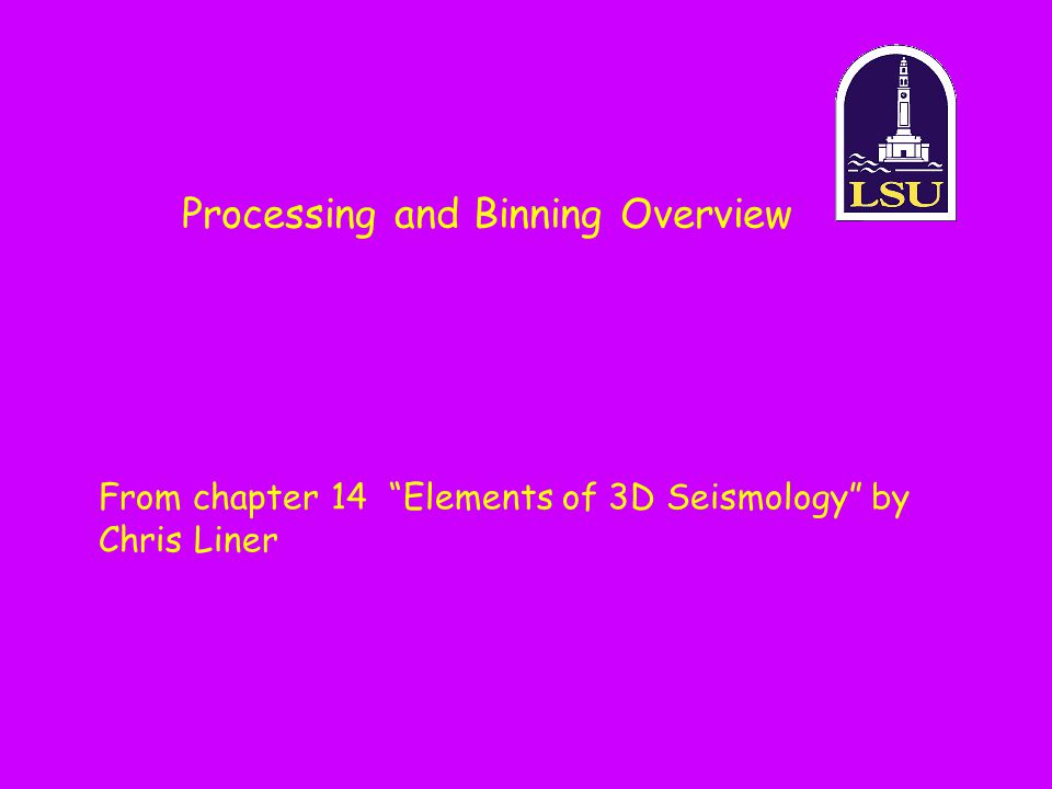 Processing and Binning Overview From chapter 14 Elements of 3D Seismology by Chris Liner
