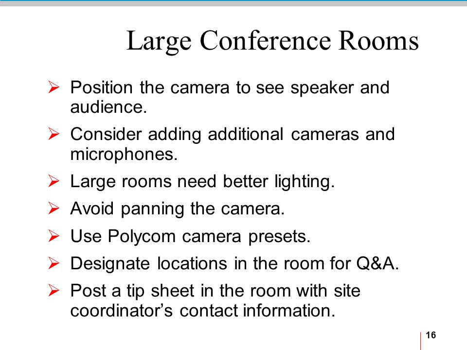 16 Large Conference Rooms  Position the camera to see speaker and audience.  Consider adding additional cameras and microphones.  Large rooms need
