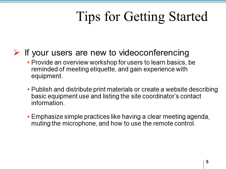 5 Tips for Getting Started  If your users are new to videoconferencing Provide an overview workshop for users to learn basics, be reminded of meeting