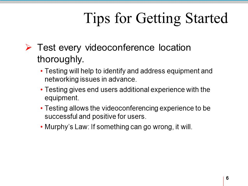 6 Tips for Getting Started  Test every videoconference location thoroughly. Testing will help to identify and address equipment and networking issues