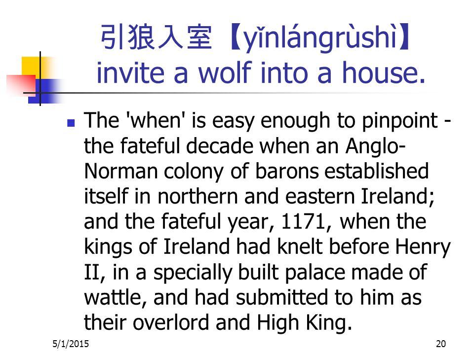 引狼入室【 y ǐ nlángrùshì 】 invite a wolf into a house.