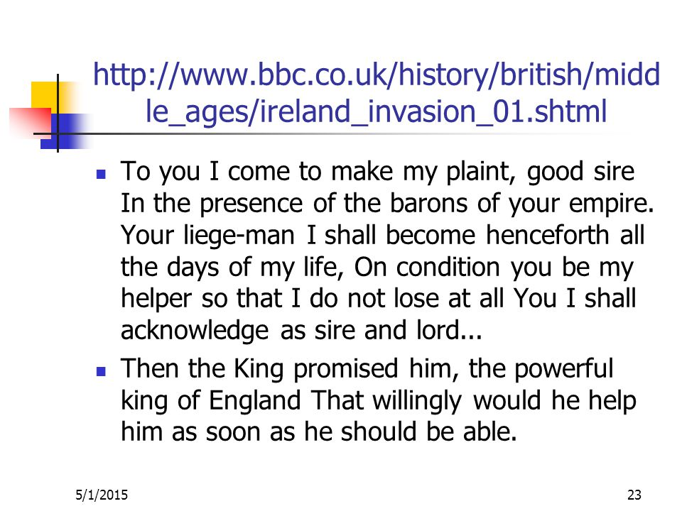 http://www.bbc.co.uk/history/british/midd le_ages/ireland_invasion_01.shtml To you I come to make my plaint, good sire In the presence of the barons of your empire.