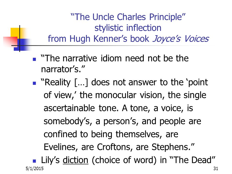 The Uncle Charles Principle stylistic inflection from Hugh Kenner's book Joyce's Voices The narrative idiom need not be the narrator's. Reality […] does not answer to the 'point of view,' the monocular vision, the single ascertainable tone.