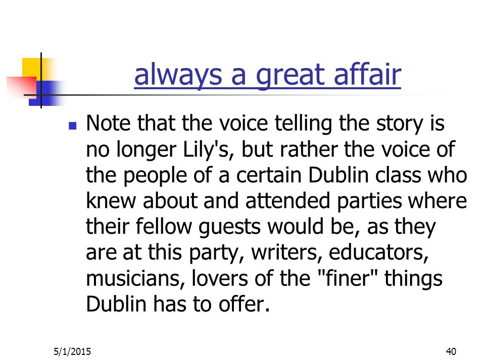 always a great affair Note that the voice telling the story is no longer Lily s, but rather the voice of the people of a certain Dublin class who knew about and attended parties where their fellow guests would be, as they are at this party, writers, educators, musicians, lovers of the finer things Dublin has to offer.
