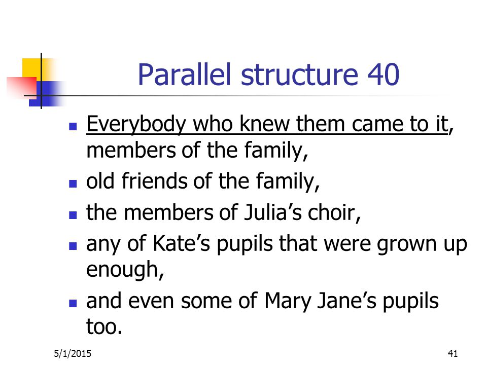 Parallel structure 40 Everybody who knew them came to it, members of the family, old friends of the family, the members of Julia's choir, any of Kate's pupils that were grown up enough, and even some of Mary Jane's pupils too.