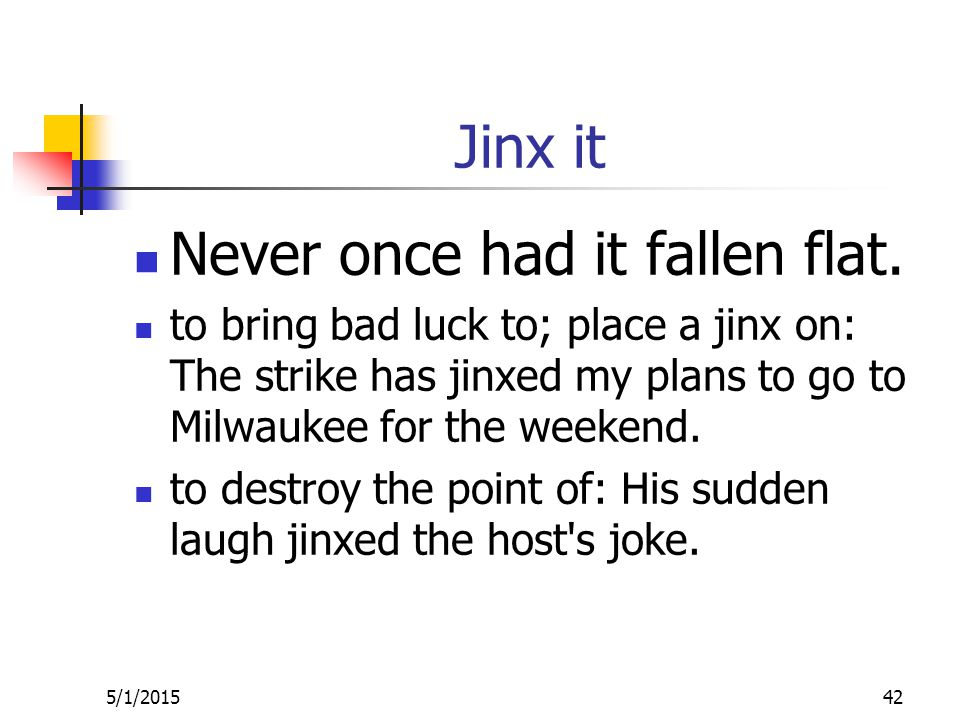 Jinx it Never once had it fallen flat.