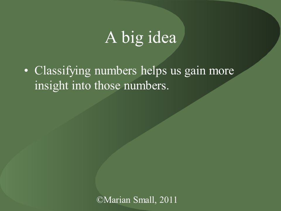 ©Marian Small, 2011 A big idea Classifying numbers helps us gain more insight into those numbers.