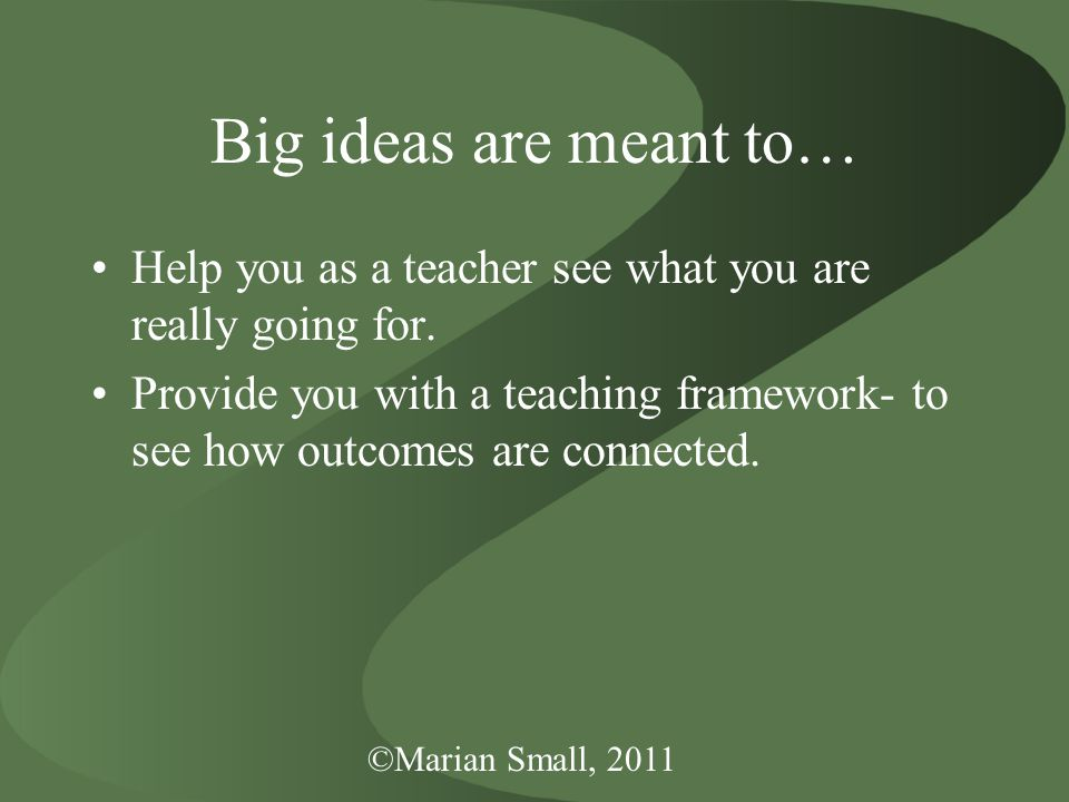 ©Marian Small, 2011 Big ideas are meant to… Help you as a teacher see what you are really going for.