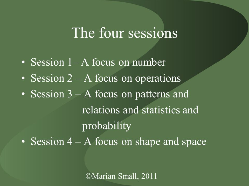©Marian Small, 2011 The four sessions Session 1– A focus on number Session 2 – A focus on operations Session 3 – A focus on patterns and relations and statistics and probability Session 4 – A focus on shape and space