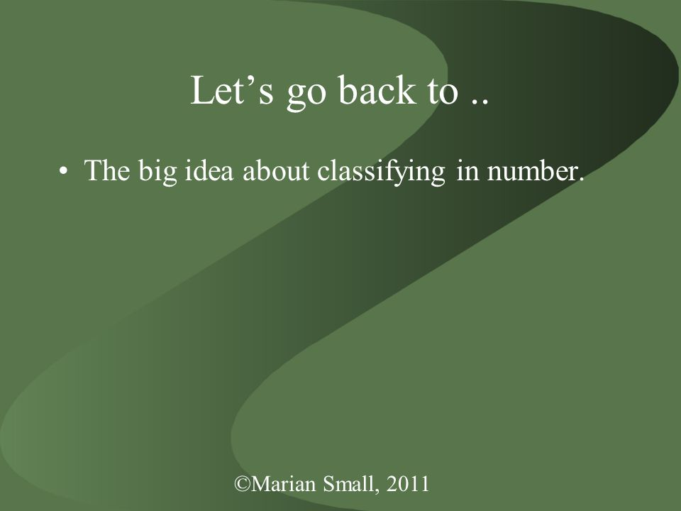 ©Marian Small, 2011 Let's go back to.. The big idea about classifying in number.