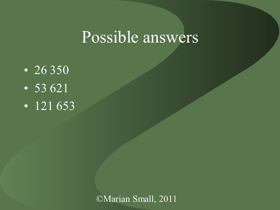 ©Marian Small, 2011 Possible answers 26 350 53 621 121 653