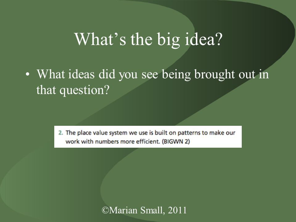 ©Marian Small, 2011 What's the big idea What ideas did you see being brought out in that question